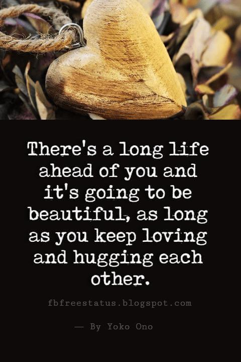 Happy Valentines Day Quotes, There's a long life ahead of you and it's going to be beautiful, as long as you keep loving and hugging each other.