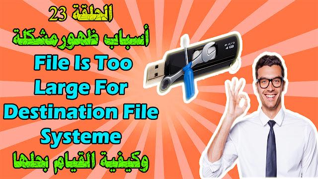 أسباب ظهورمشكلة File Is Too Large For Destination File System وكيفية القيام بحلها ؟