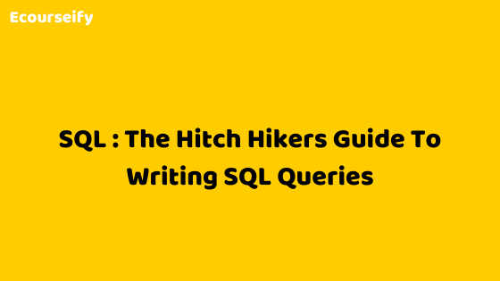 SQL: The Hitch Hikers Guide To Writing SQL Queries
