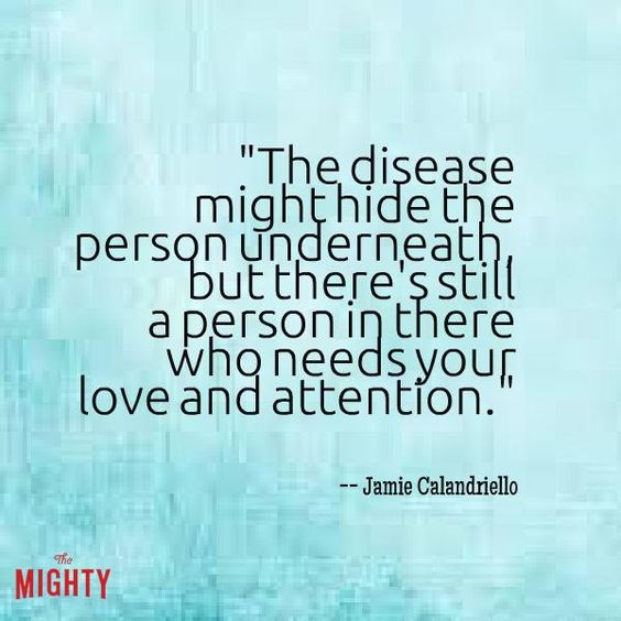 The disease might hide the person underneath, but there is still a person in there who needs your love and attention.