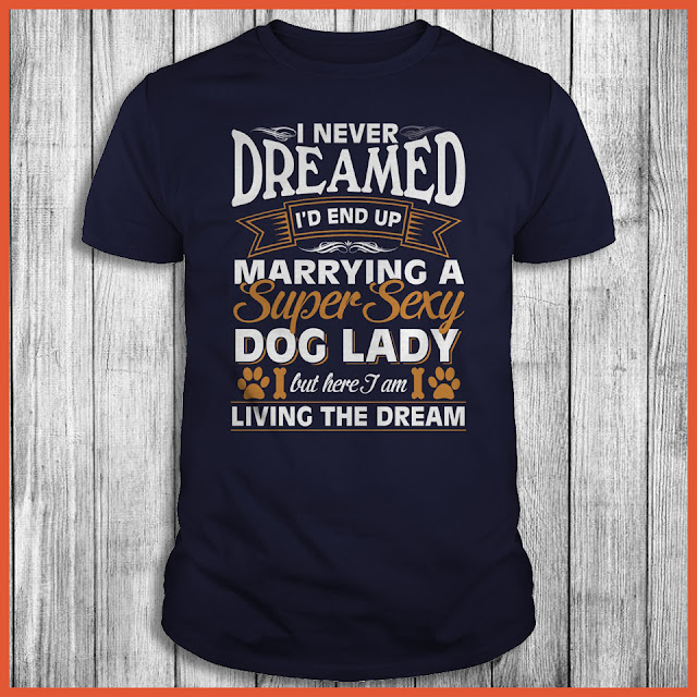 I Never Dreamed I'd End Up Marrying A Super Sexy Dog Lady But Here I Am Living The Dream Shirt