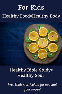 For Kids Healthy Food=Healthy Body Healthy Bible Study=Healthy Soul Free Bible Curriculum for you and your tween