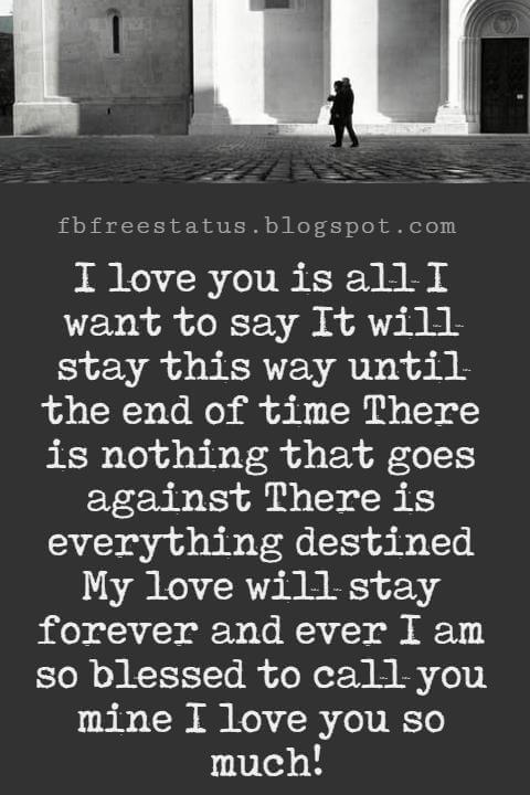 Love Text Messages, I love you is all I want to say It will stay this way until the end of time There is nothing that goes against There is everything destined My love will stay forever and ever I am so blessed to call you mine I love you so much!