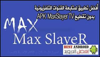 تطبيق لمتابعة القنوات التلفزيونية بدون تقطيع APK  MaxSlayer TV