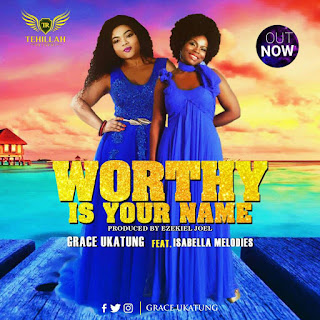MUSIC: Worthy Is Your Name – Grace Ukatung Ft. Isabella || @GraceUkatung