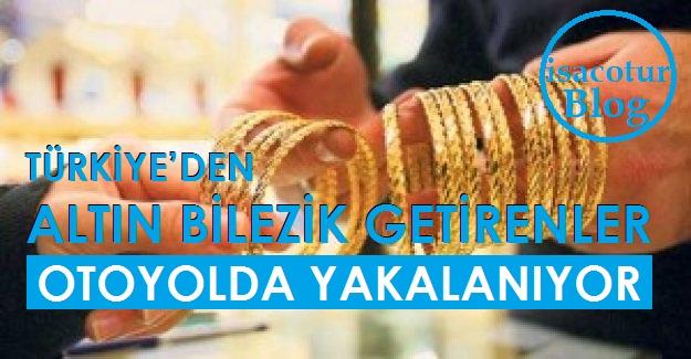 TÜRKİYE'DEN ALTIN BİLEZİK GETİRENLER OTOYOLDA YAKALANIYOR