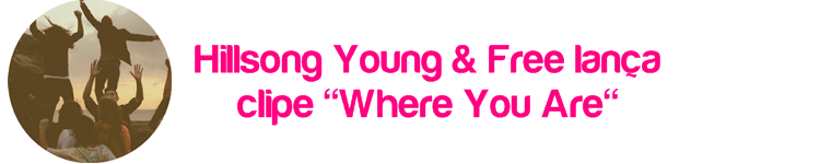 "Hillsong Young & Free lança clipe ""Where You Are"""