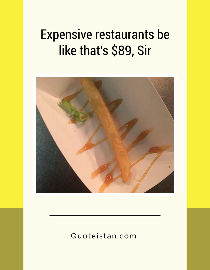 Expensive restaurants be like that's $89, Sir.