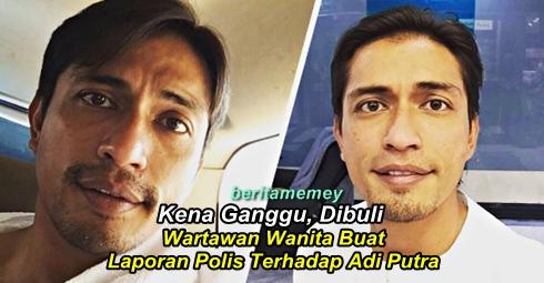 Kena Ganggu, Dibuli... Wartawan Wanita Buat Laporan Polis Terhadap Adi Putra