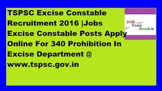 TSPSC Excise Constable Recruitment 2016 |Jobs Excise Constable Posts Apply Online For 340 Prohibition In Excise Department @ www.tspsc.gov.in