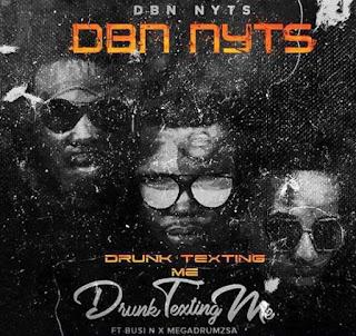 Dbn Nyts Feat. Busi N & Mega Drum – Drunk & Texting Me