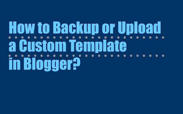 How to backup or Upload a Custom Template in Blogger?