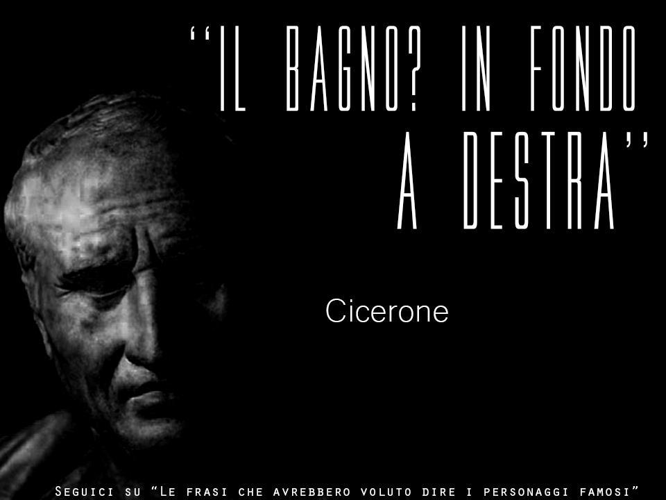 873ec45971 Cicerone Il Bagno Citazioni E Frasi Improbabili Dei Personaggi