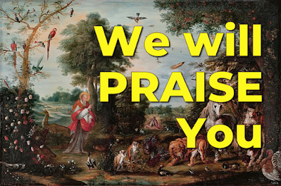 Text overlyaing Paradise landscape with the Creation of the animals, by Jan Brueghel II - Chorus: We will praise you with the sun and the moon, With the sea and all it holds. Earth and heaven sing the glory of God, all creation praises your name. 1 O my soul, bless the Lord; All that lives, bless the Lord. Praise your name above all names; All that breathes, bless the Lord. 2 You trees that grow, the winter snow, You works of God, bless the Lord. The winds that howl, the thunder's growl, Sing the power of his name. 3 The stars of the night, darkness and light Fire and rain, bless the Lord. The cold and the chill, mountain and hill, Praise the wonder of your name.