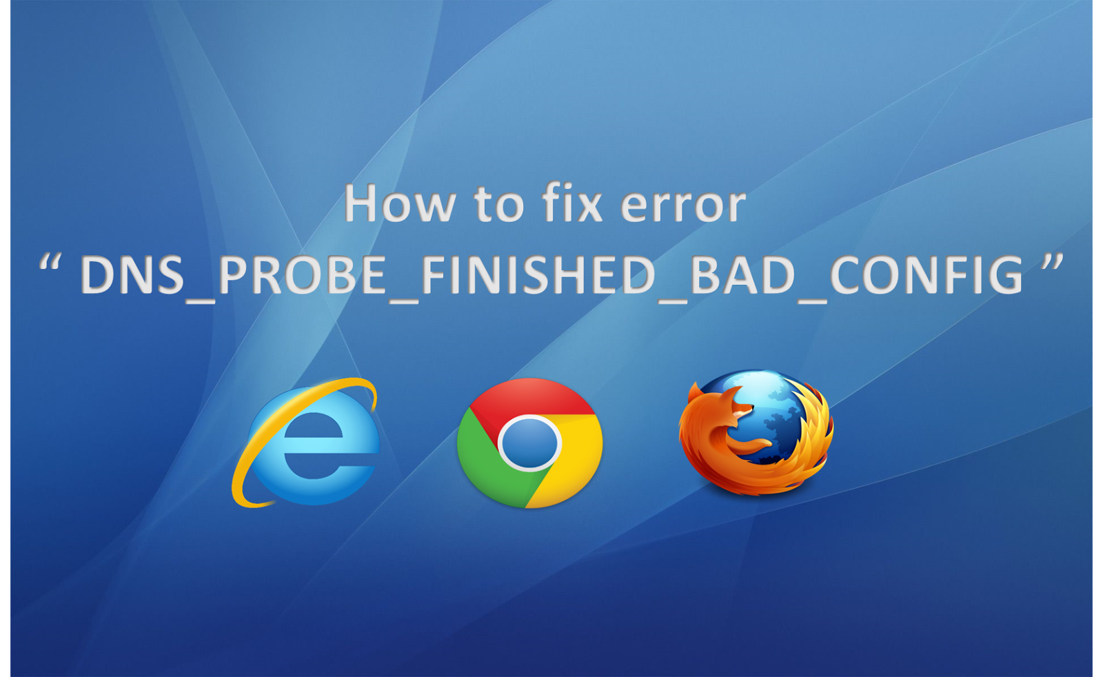 "How to fix error "" DNS_PROBE_FINISHED_BAD_CONFIG """