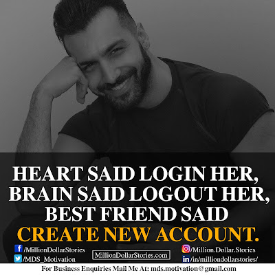 HEART SAID LOGIN HER, BRAIN SAID LOGOUT HER, BEST FRIEND SAID CREATE NEW ACCOUNT.