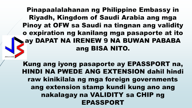 "OFWs in SAUDI, Embassy Reminds You To Renew Your Passport 9 Months Before Expiration. Many countries, especially in the Middle East, require your passport to be valid for 6 months before your departure date. Example, if you are travelling back to the Philippines in December 2017, your passport should be valid at least  April 2018. If your passport is expiring earlier than that, chances are, you won't be able to leave Saudi Arabia because immigration will not allow you to leave Saudi Arabia especially if you have re-entry visa, or airlines will refuse you to board your flight. ""The Philippine Embassy in Riyadh, Kingdom of Saudi Arabia reminds the Filipino community in Saudi Arabia to check the validity of their passports and have it renewed if its validity is 9 months or less.  As a matter of policy, the Embassy discourages the extension of ePassports due to the fact that some foreign governments do not recognize the extension stamp, opting to stick to the validity date as stored in the chip of the ePassport. To avoid any inconvenience, Filipinos in Saudi Arabia who wish to renew their passports should obtain an appointment by accessing the Embassy's official website at, www.riyadhpe.dfa.gov.ph.""  This is probably because of the delayed or backlog in the printing of new e-passport which until now, the DFA has yet to resolve."