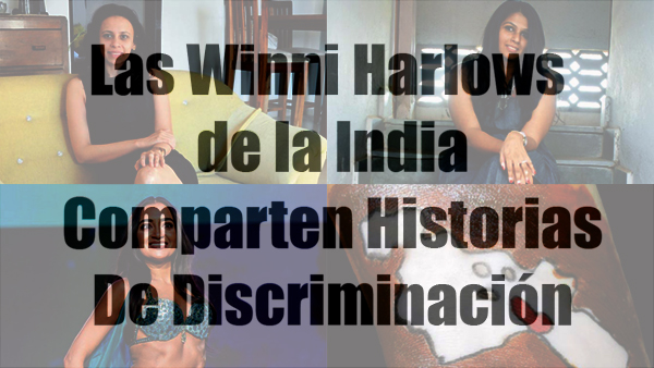 Las Winni Harlows de la India Comparten Historias De Discriminación.