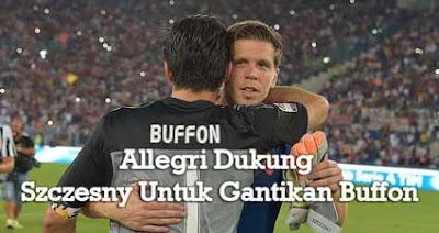 Allegri Dukung Szczesny Untuk Gantikan Buffon