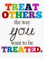 Treat others the way you want to be treated!!