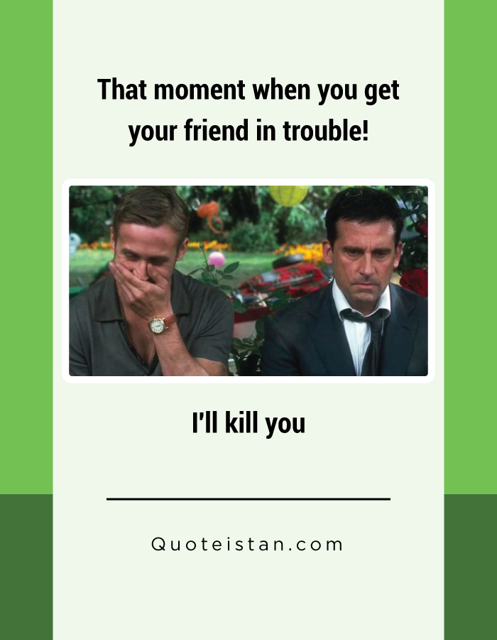 That moment when you get your friend in trouble! I'll kill you