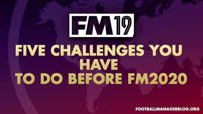 Five FM19 Challenges You Have To Do Before FM2020
