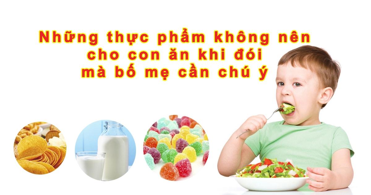 Những thực phẩm không nên cho con ăn khi đói mà bố mẹ cần chú ý