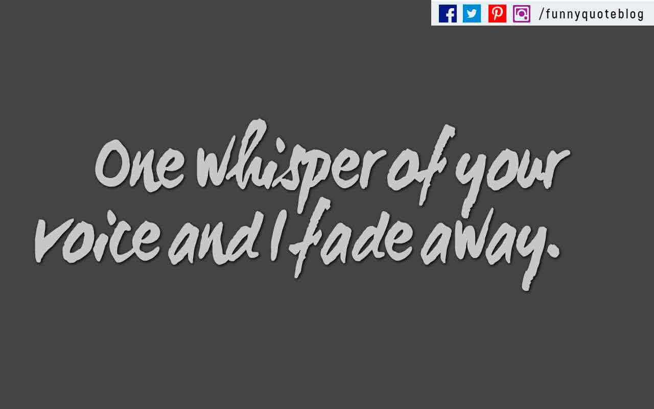 """One whisper of your voice and I fade away."""