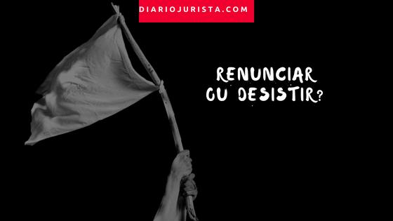Entenda a diferença entre renúncia e desistência processual