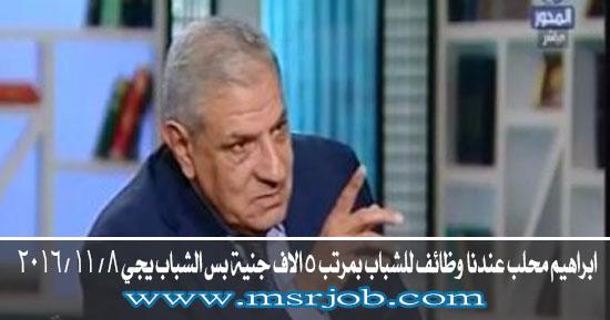 ابراهيم محلب عندنا وظائف للشباب بمرتب 5 الاف جنية بس الشباب يجي 8 / 11 / 2016