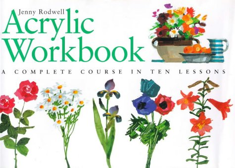 Acrylic Workbook - A Complete Course in Ten Lessons (Art Workbook Series) by Jenny Rodwell
