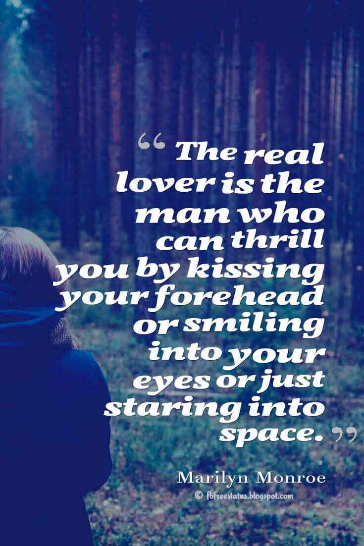 'The real lover is the man who can thrill you by kissing your forehead or smiling into your eyes or just staring into space.' ― Marilyn Monroe quotes about love
