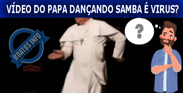 Boato - Polícia Federal alerta: Vídeo do papa dançando samba é virus