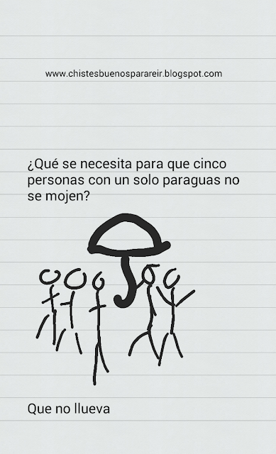 -¿Qué se necesita para que cinco personas con un solo paraguas no se mojen? -Que no llueva.