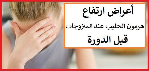اعراض ارتفاع هرمون الحليب قبل الدورة