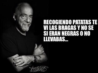Paulo Coelho :    Recogiendo patatas te vi las bragas y no sé si eran negras o no llevabas.
