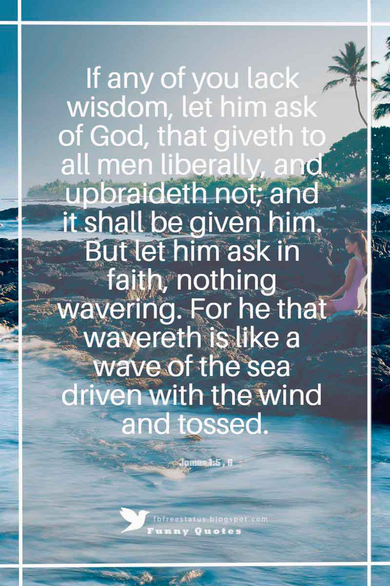 """If any of you lack wisdom, let him ask of God, that giveth to all men liberally, and upbraideth not; and it shall be given him. But let him ask in faith, nothing wavering. For he that wavereth is like a wave of the sea driven with the wind and tossed.""― James 1:5 , 6"