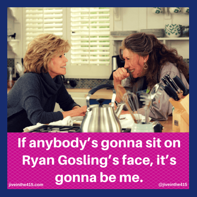 "Jane Fonda as Grace Hanson and Lily Tomlin as Frankie Bergstein in the Netflix original series ""Grace and Frankie."" The graphic contains the quote ""If anybody is going to sit on Ryan Gosling's face, it's gonna be me,"" which is taken from the series."