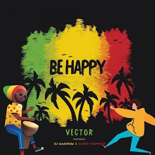 Vector – Be Happy (feat. DJ Magnum, Daddy Showkey)