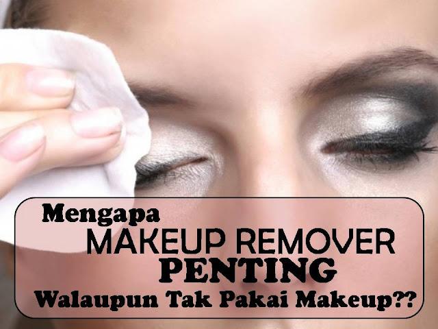 kenapa kena pakai makeup remover walaupun tak pakai makeup?