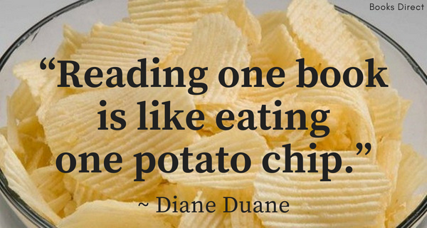 """Reading one book  is like eating  one potato chip.""  ~ Diane Duane"
