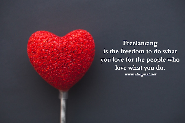 Freelancing is the freedom to do what you love for the people who love what you do. www.elingual.net