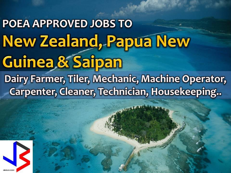 The following are jobs approved by POEA for deployment to New Zealand, Papua New Guinea and Saipan. Job applicants may contact the recruitment agency assigned to inquire for further information or to apply online for the job.  We are not affiliated to any of these recruitment agencies.   As per POEA, there should be no placement fee for domestic workers and seafarers. For jobs that are not exempted from placement fee, the placement fee should not exceed the one month equivalent of salary offered for the job. We encourage job applicant to report to POEA any violation of this rule.  Disclaimer: the license information of employment agency on this website might change without notice, please contact the POEA for the updated information.