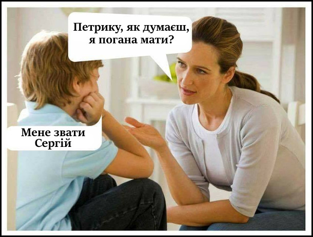 - Петрику, як думаєш, я погана мати? - Мене звати Сергій