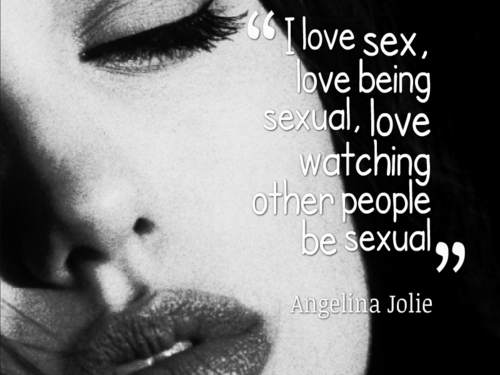"""I love sex, love being sexual, love watching other people be sexual.""  -Angelina Jolie."