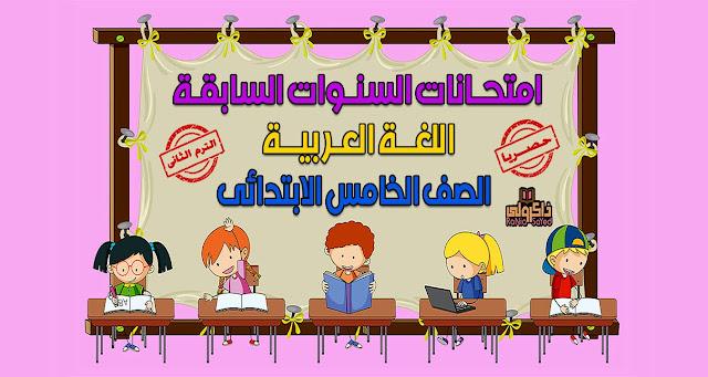 حصريا امتحانات السنوات السابقة في اللغة العربية للصف الخامس الابتدائي الترم الثاني