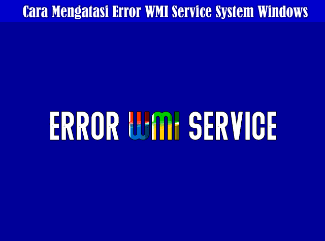 Cara Mengatasi Error WMI Service Pada Operating System Windows