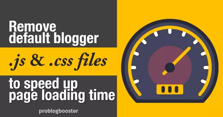 Remove Default Blogger JavaScript, And CSS To Speed up Page Loading Time