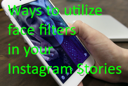 Ways to utilize face filters in your Instagram Stories