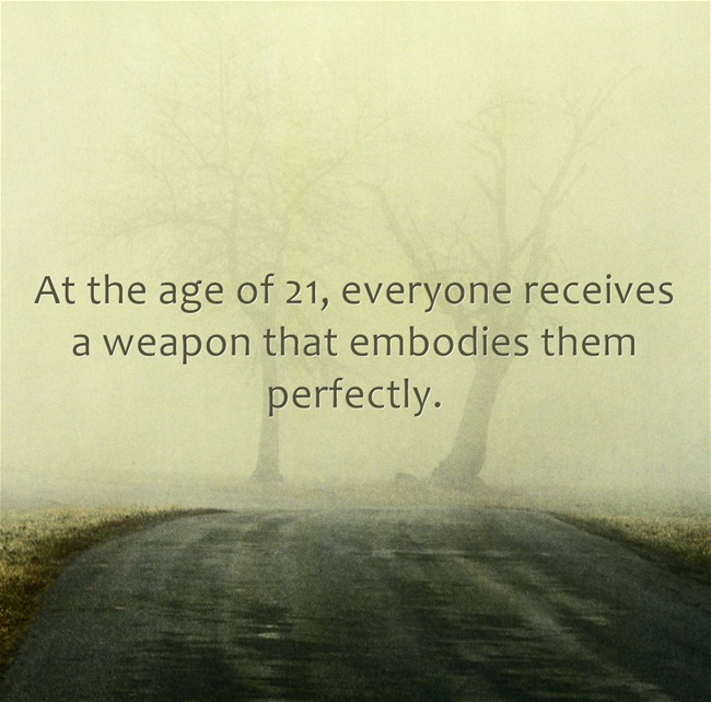 At the age of 21, everyone receives a weapon that embodies them perfectly.